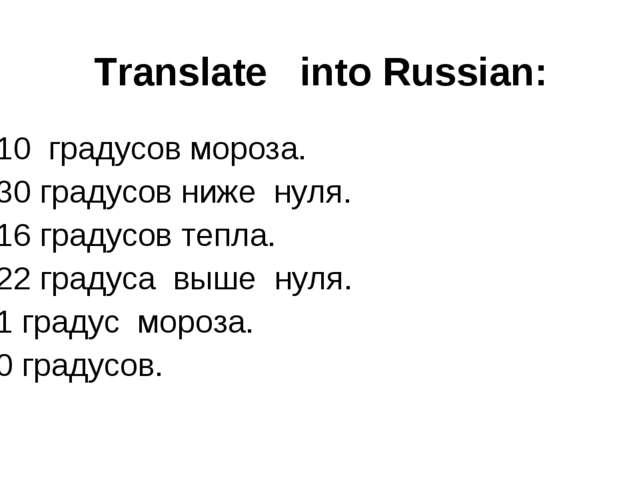Translate into Russian: 10 градусов мороза. 30 градусов ниже нуля. 16 градусо...