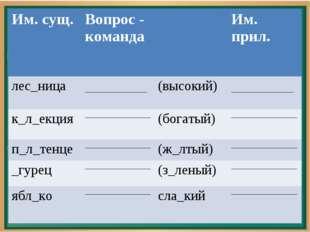 Им. сущ.Вопрос - командаИм. прил. лес_ница __________________(высокий)