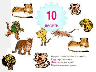 10 десять В город Львов – слыхали ль вы? – Едут цирковые львы. Десять – целая