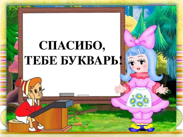 СПАСИБО, ТЕБЕ БУКВАРЬ!