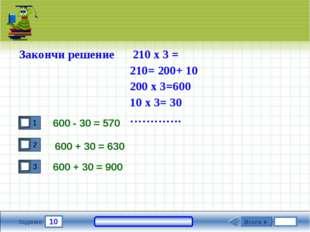 10 Задание 600 - 30 = 570 600 + 30 = 900 Итоги ► Закончи решение 210 х 3 = 21
