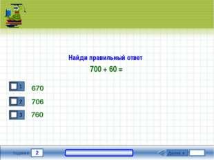 2 Задание Найди правильный ответ 700 + 60 = 670 706 Далее ► 760