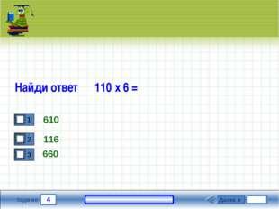 4 Задание Найди ответ 110 х 6 = 610 116 Далее ► 660