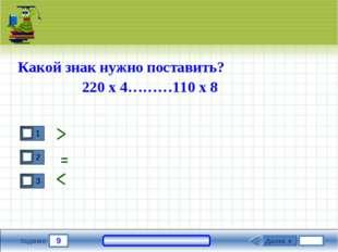 9 Задание Какой знак нужно поставить? 220 х 4………110 х 8 Далее ► =