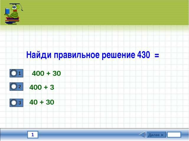 1 Найди правильное решение 430 = 400 + 3 40 + 30 Далее ► 400 + 30