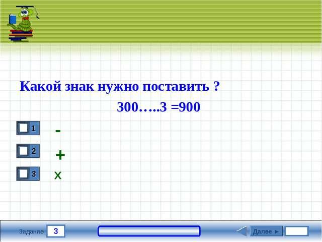 3 Задание Какой знак нужно поставить ? 300…..3 =900 - Далее ► + Х