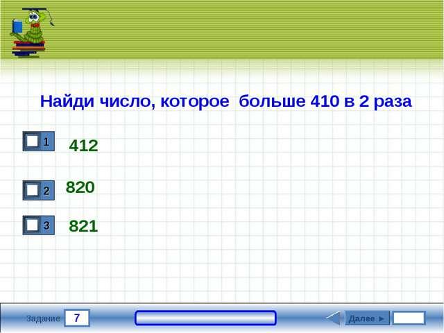 7 Задание Найди число, которое больше 410 в 2 раза 412 820 821 Далее ►