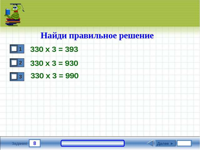 8 Задание Найди правильное решение 330 х 3 = 393 330 х 3 = 930 Далее ► 330 х...