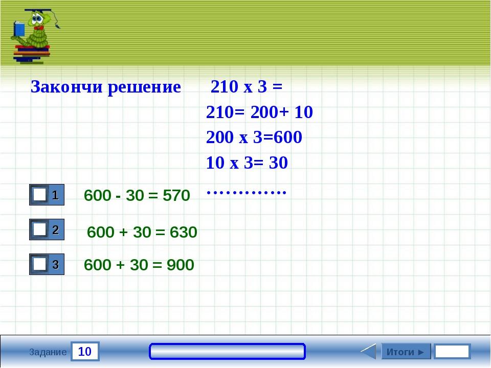 10 Задание 600 - 30 = 570 600 + 30 = 900 Итоги ► Закончи решение 210 х 3 = 21...
