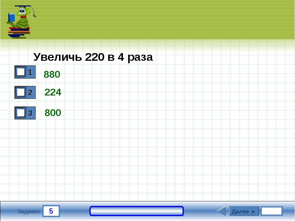 5 Задание 224 800 Далее ► Увеличь 220 в 4 раза 880