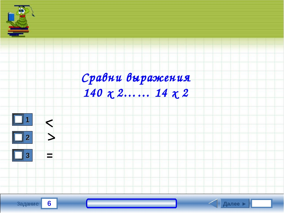 6 Задание Сравни выражения 140 х 2…… 14 х 2 Далее ► =