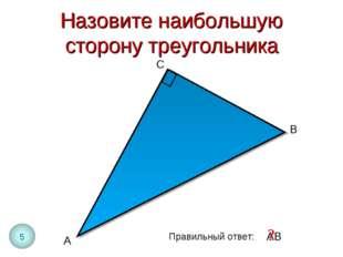Назовите наибольшую сторону треугольника А В Правильный ответ: АВ ? С