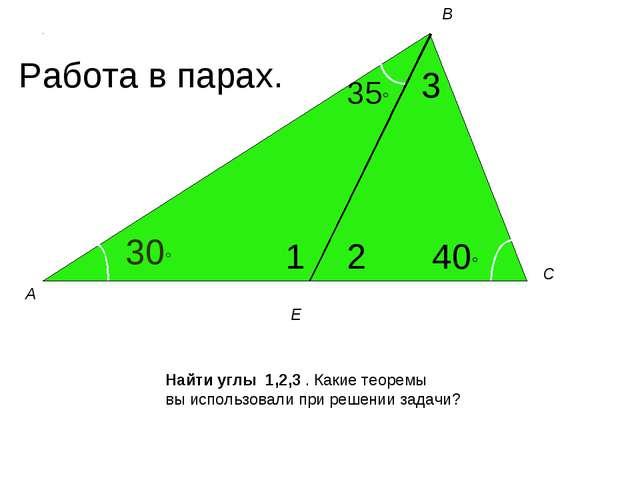 30° 35° 3 1 2 40° А В С Е Найти углы 1,2,3 . Какие теоремы вы использовали пр...