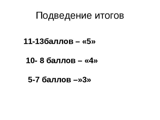 Подведение итогов 11-13баллов – «5» 10- 8 баллов – «4» 5-7 баллов –»3»