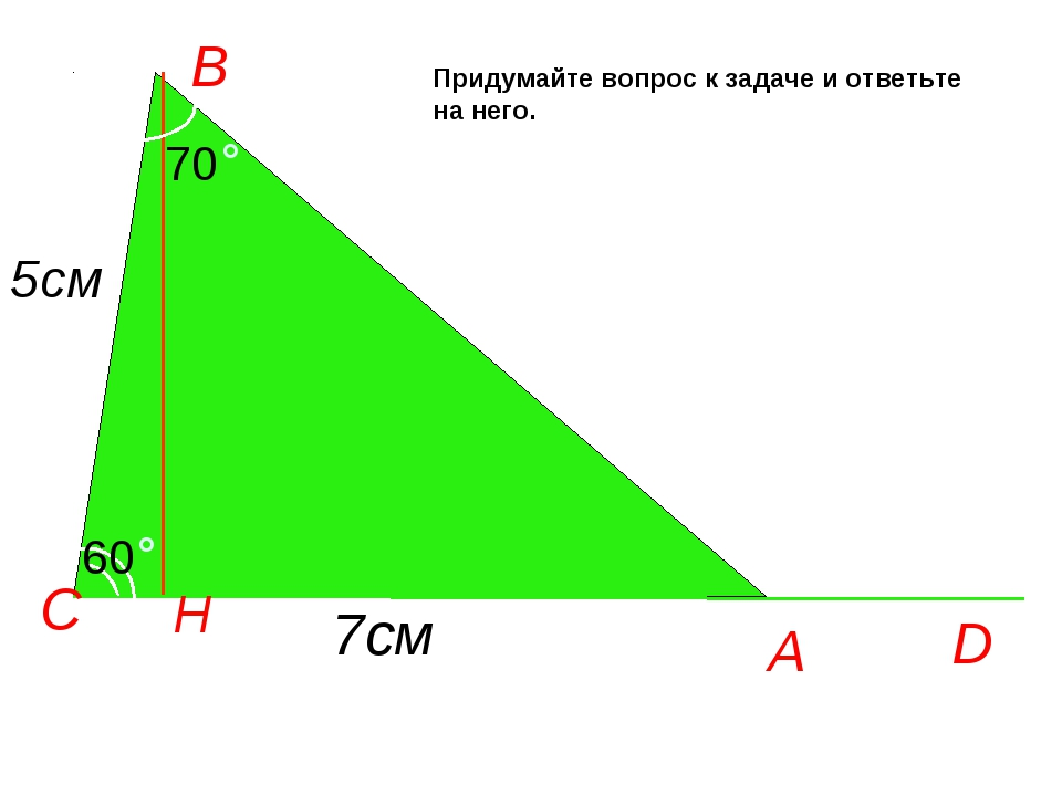 А D C H 60° B 70° 5см 7см Придумайте вопрос к задаче и ответьте на него.