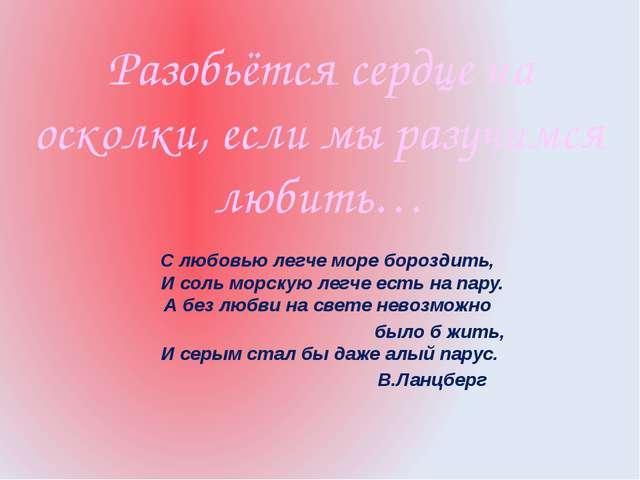Разобьётся сердце на осколки, если мы разучимся любить… С любовью легче море...