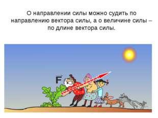 О направлении силы можно судить по направлению вектора силы, а о величине сил