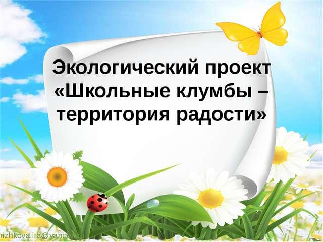 Экологический проект «Школьные клумбы – территория радости»  rizhkova.ira@ya...