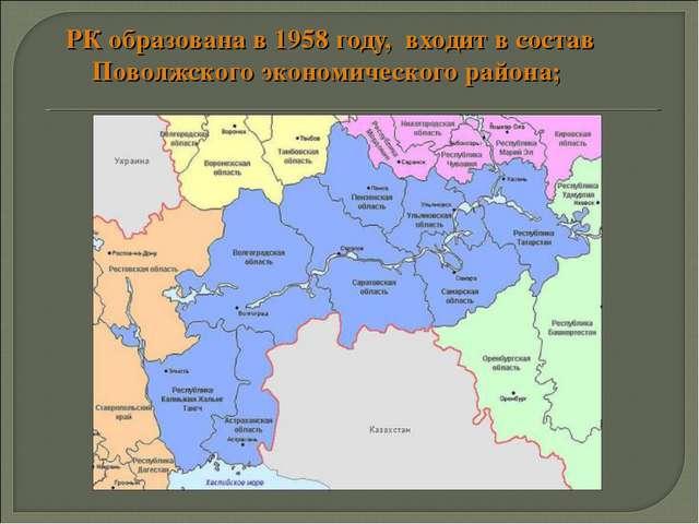 РК образована в 1958 году, входит в состав Поволжского экономического района;