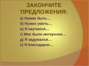 ЗАКОНЧИТЕ ПРЕДЛОЖЕНИЯ: а) Нужно быть… б) Нужно уметь… в) Я научился… г) Мне б