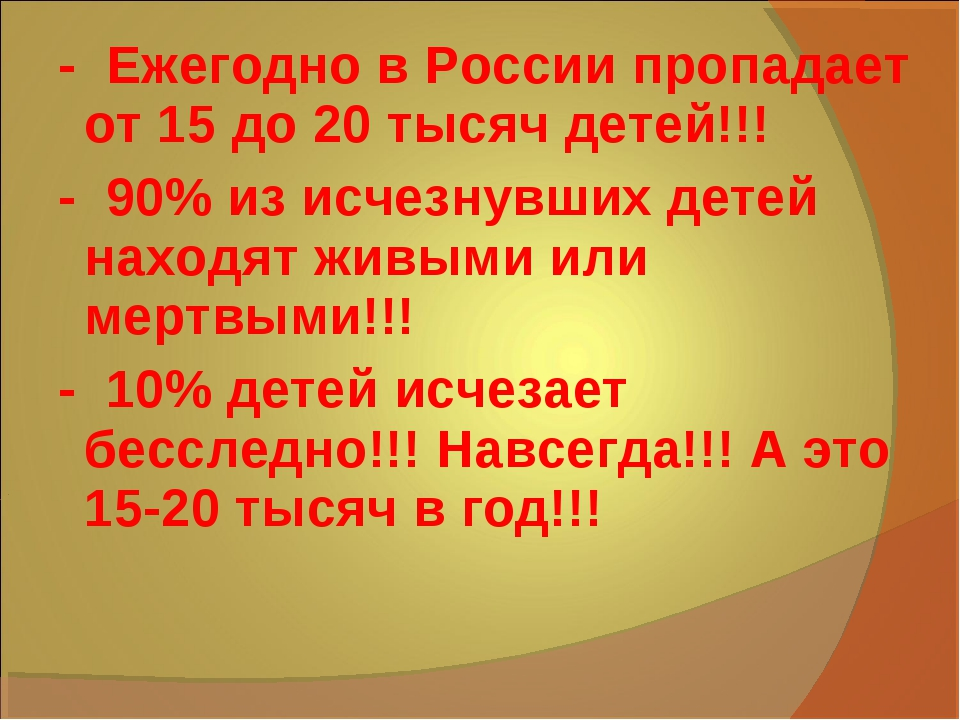 - Ежегодно в России пропадает от 15 до 20 тысяч детей!!! - 90% из исчезнувши...