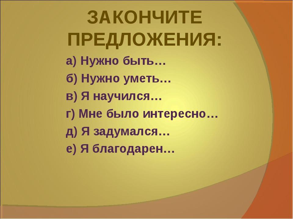 ЗАКОНЧИТЕ ПРЕДЛОЖЕНИЯ: а) Нужно быть… б) Нужно уметь… в) Я научился… г) Мне б...