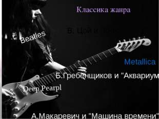 "Классика жанра Beatles Metallica Deep Pearpl В. Цой и ""Кино"" А.Макаревич и ""М"