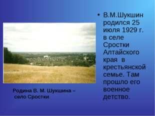 В.М.Шукшин родился 25 июля 1929 г. в селе Сростки Алтайского края в крестьянс