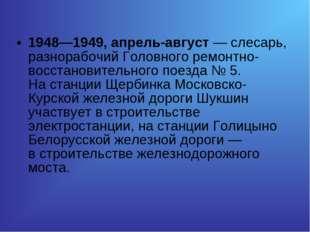 1948—1949, апрель-август— слесарь, разнорабочий Головного ремонтно-восстанов
