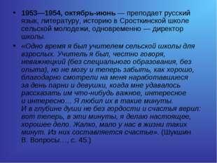 1953—1954, октябрь-июнь— преподает русский язык, литературу, историю вСрост