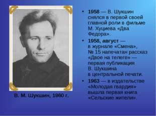 1958— В.Шукшин снялся впервой своей главной роли вфильме М.Хуциева «Два