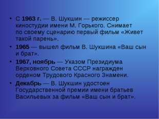 С1963г.— В.Шукшин— режиссер киностудии имени М.Горького. Снимает посво