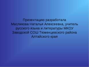 Презентацию разработала Масликова Наталья Алексеевна, учитель русского языка