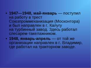 1947—1948, май-январь— поступил наработу втрест Союзпроммеханизация (Моско