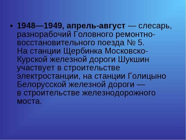 1948—1949, апрель-август— слесарь, разнорабочий Головного ремонтно-восстанов...