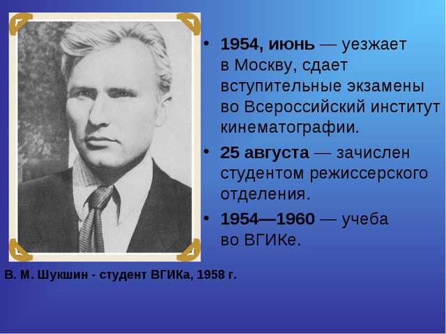 1954, июнь— уезжает вМоскву, сдает вступительные экзамены воВсероссийский...