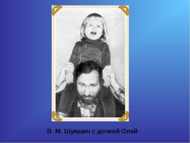 В. М. Шукшин с дочкой Олей