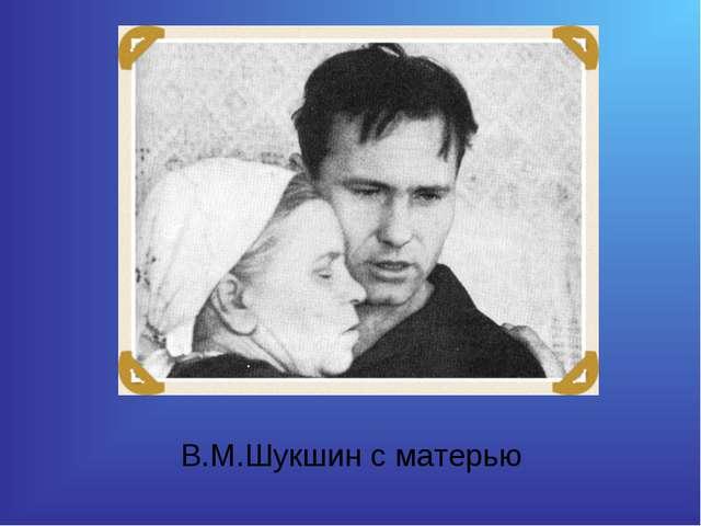 В.М.Шукшин с матерью