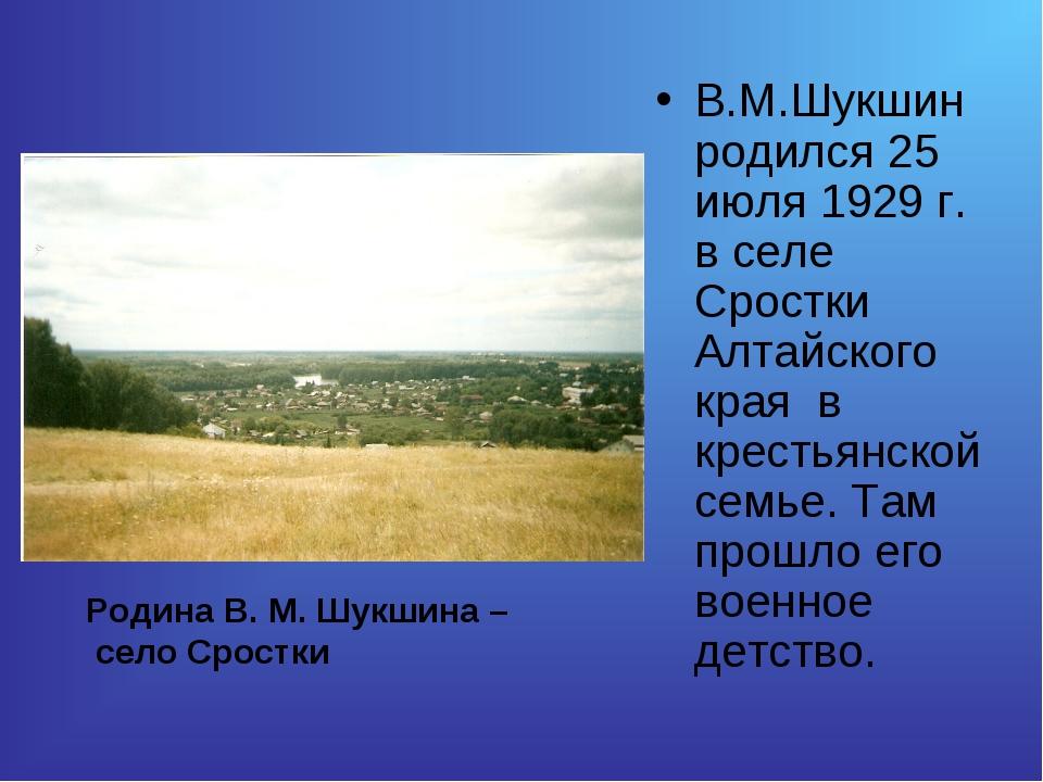 В.М.Шукшин родился 25 июля 1929 г. в селе Сростки Алтайского края в крестьянс...