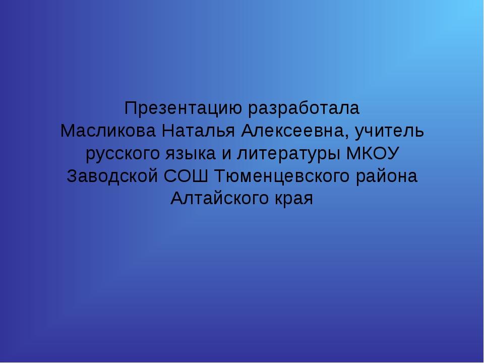 Презентацию разработала Масликова Наталья Алексеевна, учитель русского языка...