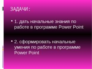 ЗАДАЧИ: 1. дать начальные знания по работе в программе Power Point 2. сформир