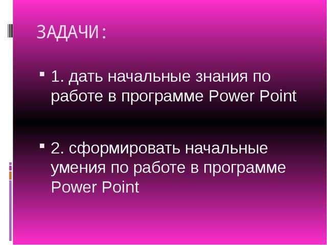 ЗАДАЧИ: 1. дать начальные знания по работе в программе Power Point 2. сформир...
