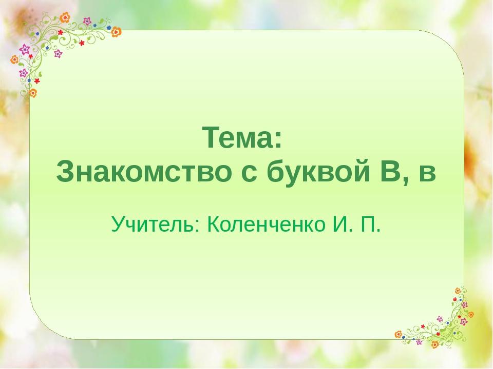 Тема: Знакомство с буквой В, в Учитель: Коленченко И. П.