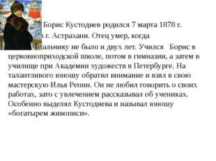 Борис Кустодиев родился 7 марта 1878 г. в г. Астрахани. Отец умер, когда мал
