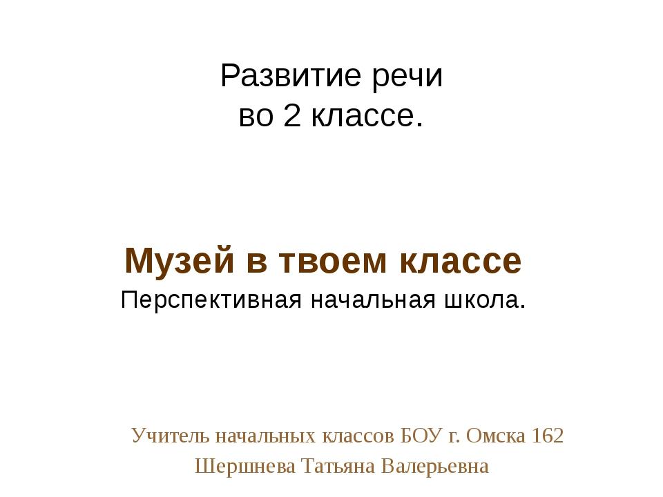 Учитель начальных классов БОУ г. Омска 162 Шершнева Татьяна Валерьевна Музей...