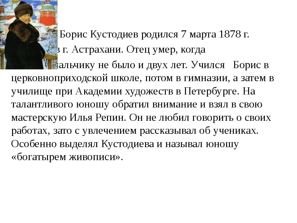 Борис Кустодиев родился 7 марта 1878 г. в г. Астрахани. Отец умер, когда мал...