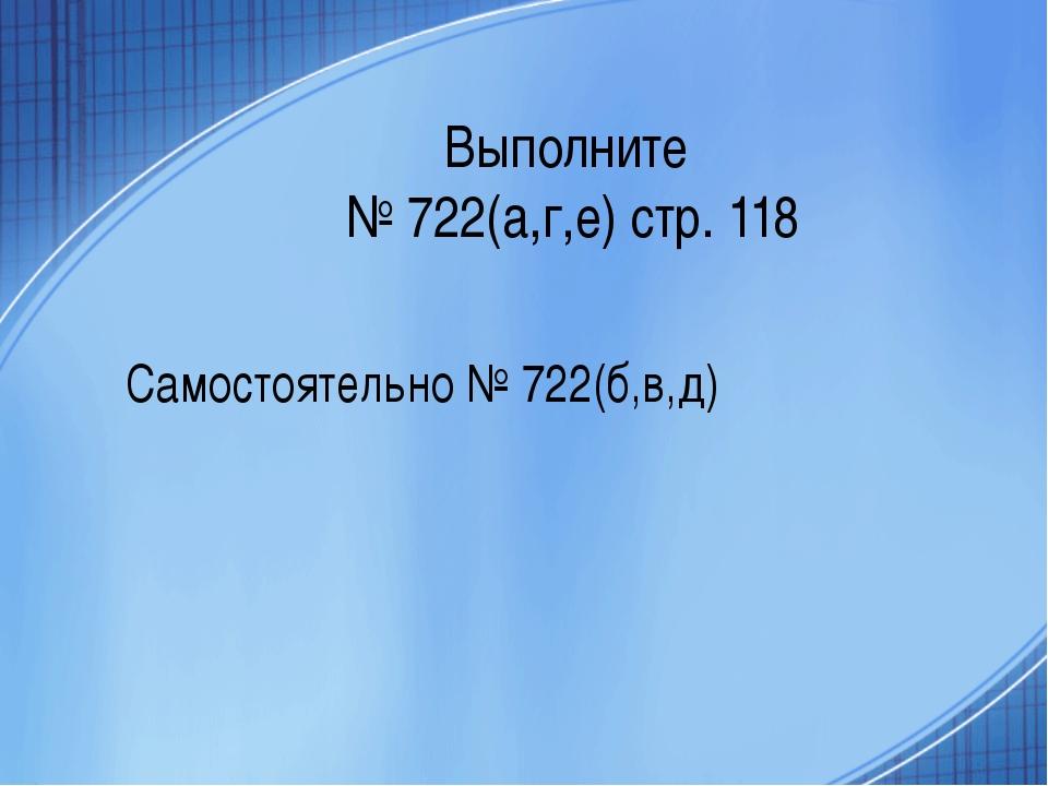 Выполните № 722(а,г,е) стр. 118 Самостоятельно № 722(б,в,д)