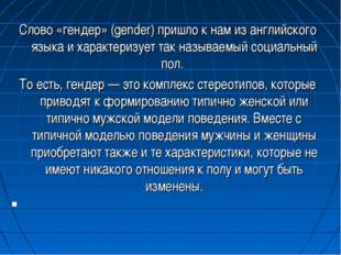 Слово «гендер» (gender) пришло к нам из английского языка и характеризует так