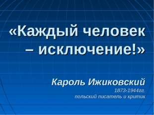 «Каждый человек – исключение!» Кароль Ижиковский 1873-1944гг. польский писате