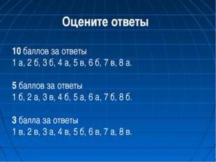 Оцените ответы 10 баллов за ответы 1 а, 2 б, 3 б, 4 а, 5 в, 6 б, 7 в, 8 а. 5